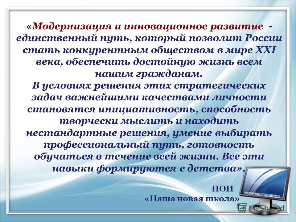 «Модернизация и инновационное развитие - единственный путь, который позволит России стать конкурентным обществом в мире XXI века, обеспечить достойную жизнь всем нашим гражданам. В условиях решения этих стратегических задач важнейшими качествами личн