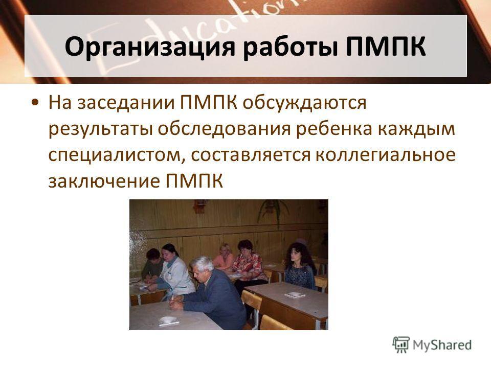 Организация работы ПМПК На заседании ПМПК обсуждаются результаты обследования ребенка каждым специалистом, составляется коллегиальное заключение ПМПК