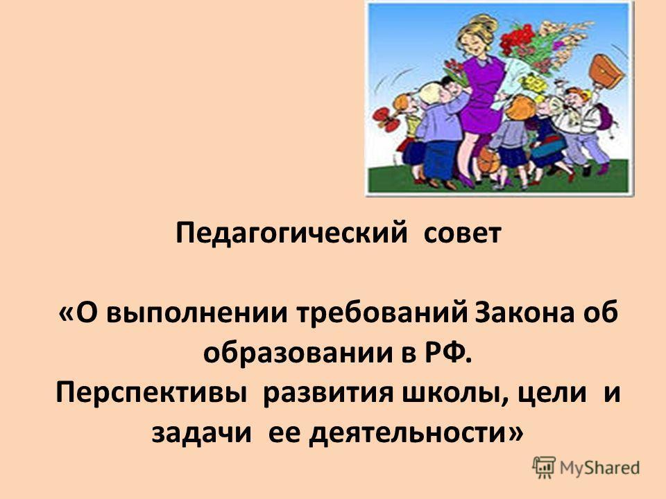 Педагогический совет «О выполнении требований Закона об образовании в РФ. Перспективы развития школы, цели и задачи ее деятельности»