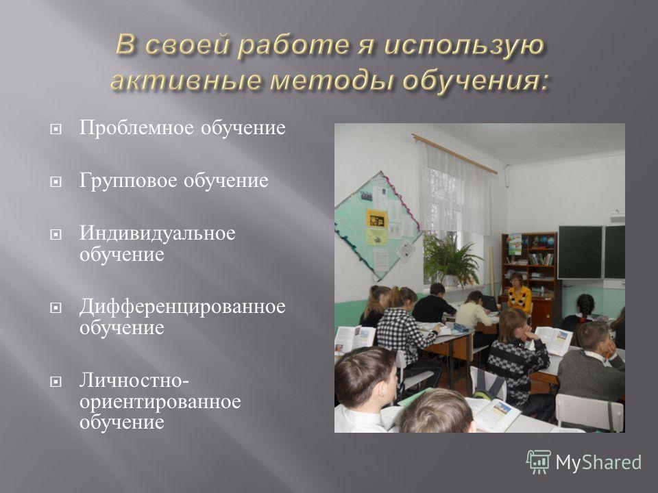 Проблемное о бучение Групповое о бучение Индивидуальное обучение Дифференцированное обучение Личностно - ориентированное обучение