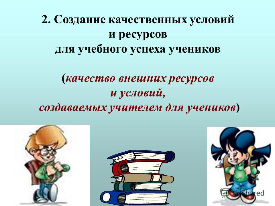 2. Создание качественных условий и ресурсов для учебного успеха учеников (качество внешних ресурсов и условий, создаваемых учителем для учеников)