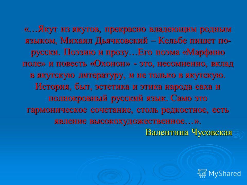 «…Якут из якутов, прекрасно владеющим родным языком, Михаил Дьячковский – Кельбе пишет по- русски. Поэзию и прозу…Его поэма «Марфино поле» и повесть «Охонон» - это, несомненно, вклад в якутскую литературу, и не только в якутскую. История, быт, эстети