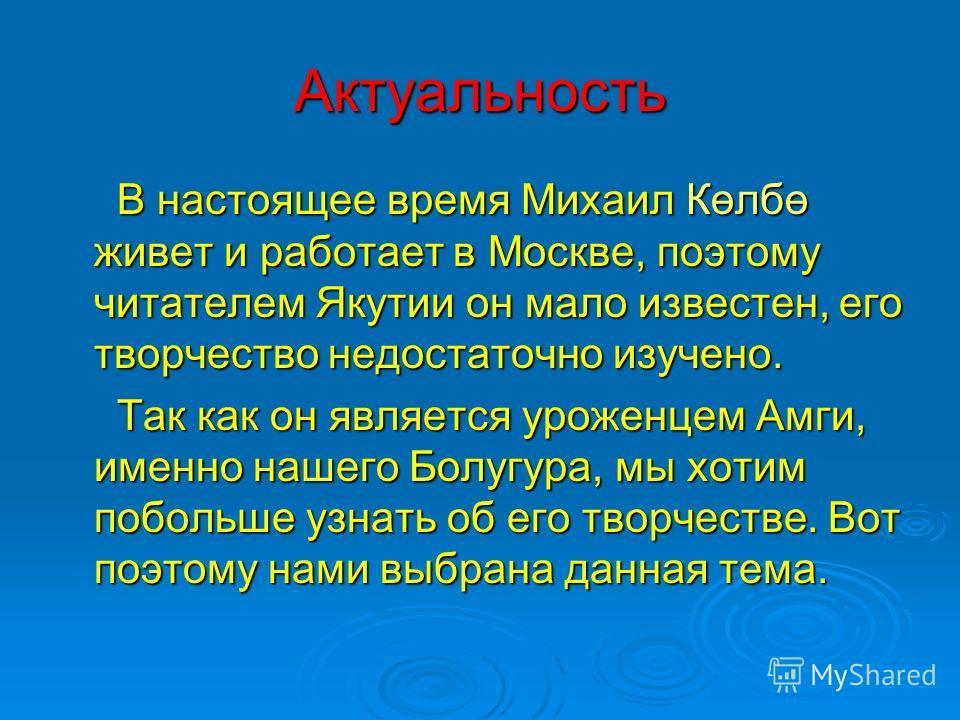 Актуальность В настоящее время Михаил Көлбө живет и работает в Москве, поэтому читателем Якутии он мало известен, его творчество недостаточно изучено. В настоящее время Михаил Көлбө живет и работает в Москве, поэтому читателем Якутии он мало известен