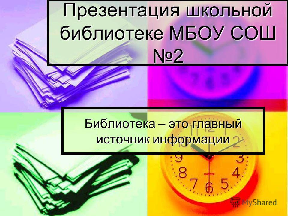 Презентация школьной библиотеке МБОУ СОШ 2 Библиотека – это главный источник информации