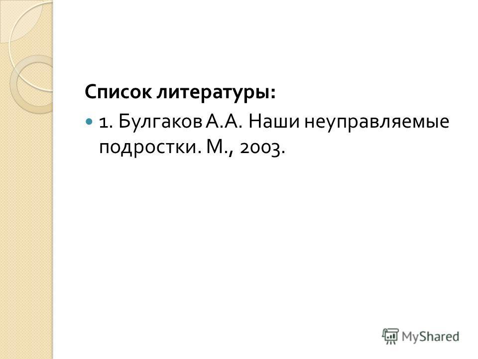 Список литературы : 1. Булгаков А. А. Наши неуправляемые подростки. М., 2003.