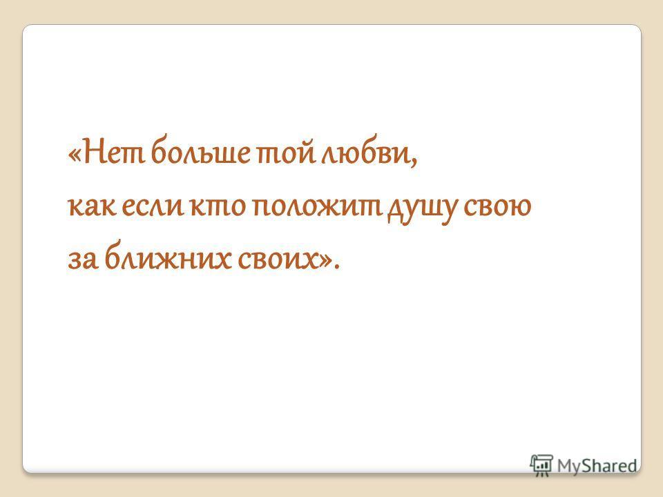 «Нет больше той любви, как если кто положит душу свою за ближних своих».