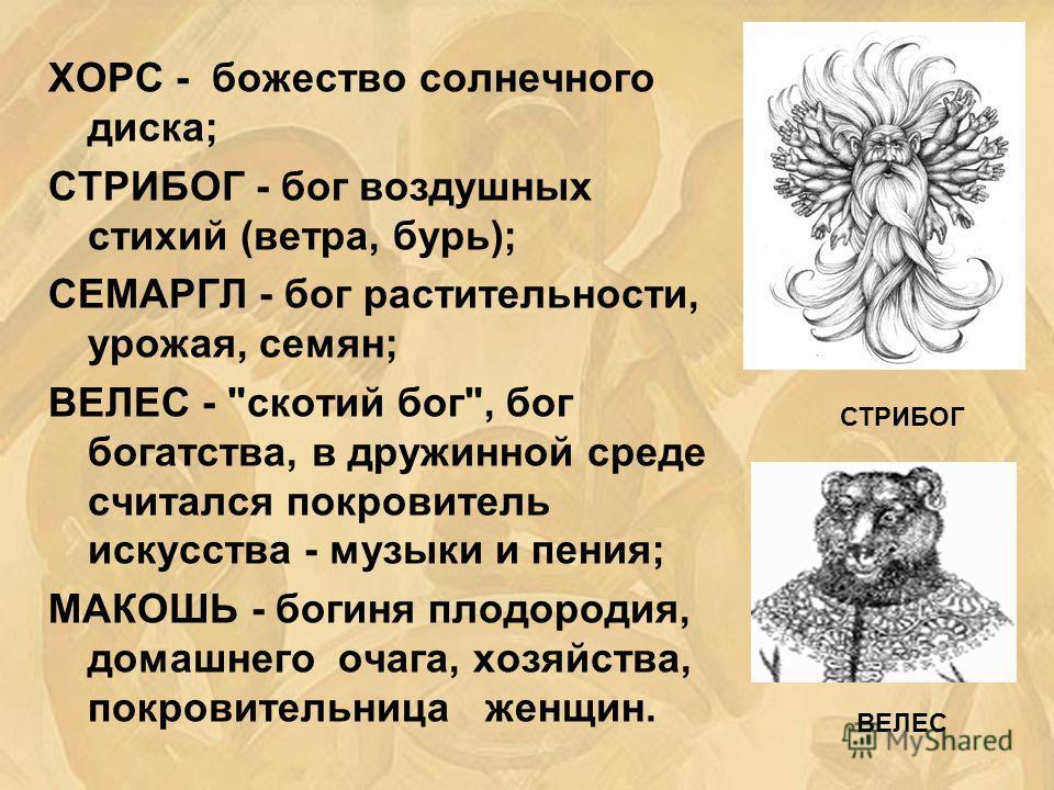 ХОРС - божество солнечного диска; СТРИБОГ - бог воздушных стихий (ветра, бурь); СЕМАРГЛ - бог растительности, урожая, семян; ВЕЛЕС -