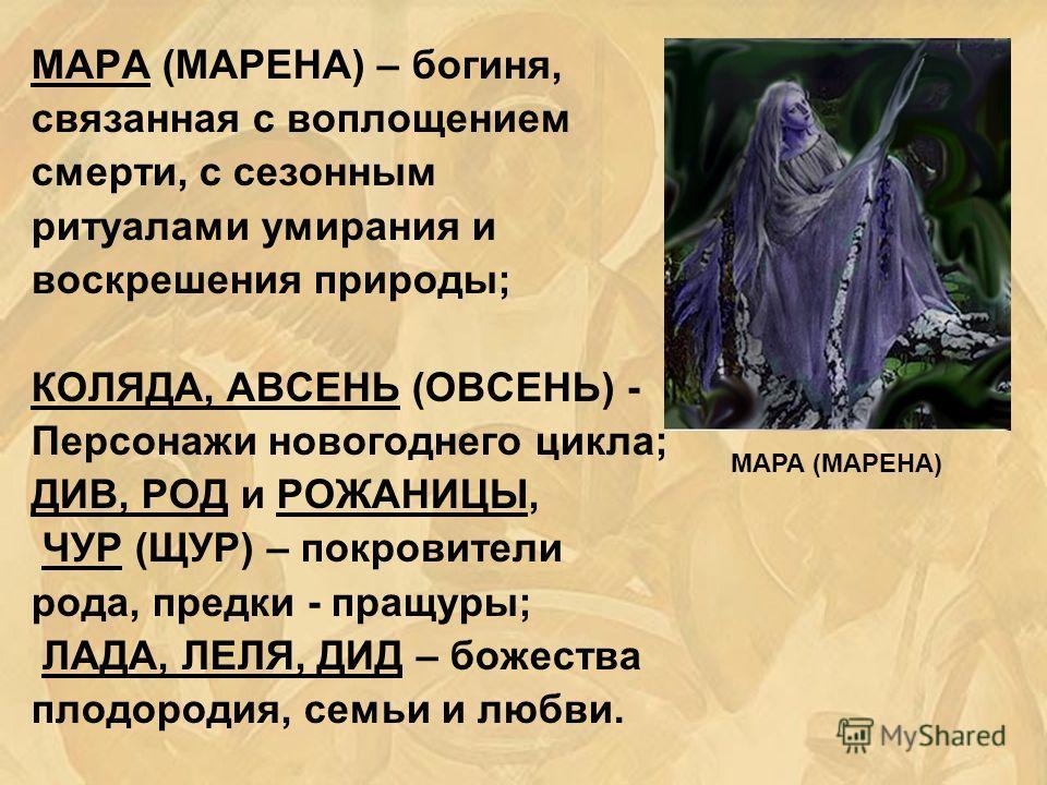 МАРА (МАРЕНА) – богиня, связанная с воплощением смерти, с сезонным ритуалами умирания и воскрешения природы; КОЛЯДА, АВСЕНЬ (ОВСЕНЬ) - Персонажи новогоднего цикла; ДИВ, РОД и РОЖАНИЦЫ, ЧУР (ЩУР) – покровители рода, предки - пращуры; ЛАДА, ЛЕЛЯ, ДИД –
