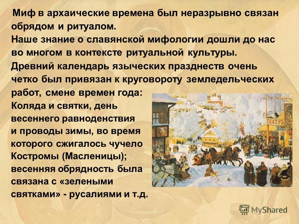 Миф в архаические времена был неразрывно связан обрядом и ритуалом. Наше знание о славянской мифологии дошли до нас во многом в контексте ритуальной культуры. Древний календарь языческих празднеств очень четко был привязан к круговороту земледельческ