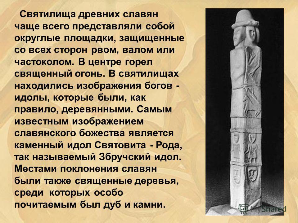 Святилища древних славян чаще всего представляли собой округлые площадки, защищенные со всех сторон рвом, валом или частоколом. В центре горел священный огонь. В святилищах находились изображения богов - идолы, которые были, как правило, деревянными.