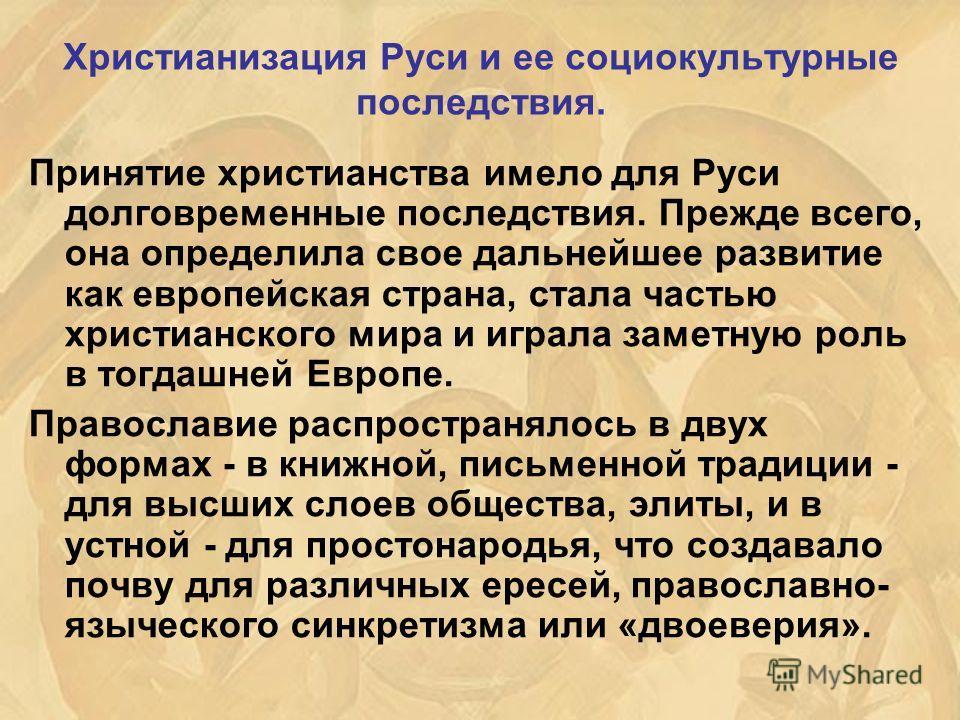 Христианизация Руси и ее социокультурные последствия. Принятие христианства имело для Руси долговременные последствия. Прежде всего, она определила свое дальнейшее развитие как европейская страна, стала частью христианского мира и играла заметную рол