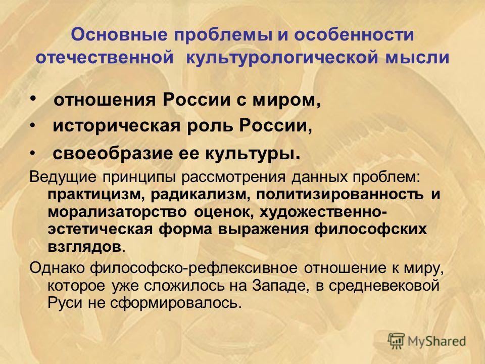 Основные проблемы и особенности отечественной культурологической мысли отношения России с миром, историческая роль России, своеобразие ее культуры. Ведущие принципы рассмотрения данных проблем: практицизм, радикализм, политизированность и морализатор