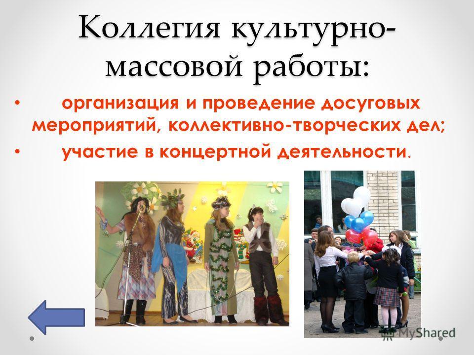 Коллегия культурно- массовой работы: организация и проведение досуговых мероприятий, коллективно-творческих дел; участие в концертной деятельности.