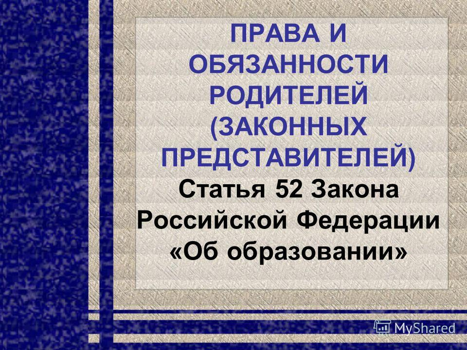 ПРАВА И ОБЯЗАННОСТИ РОДИТЕЛЕЙ (ЗАКОННЫХ ПРЕДСТАВИТЕЛЕЙ) Статья 52 Закона Российской Федерации «Об образовании»