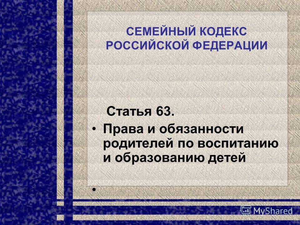 СЕМЕЙНЫЙ КОДЕКС РОССИЙСКОЙ ФЕДЕРАЦИИ Статья 63. Права и обязанности родителей по воспитанию и образованию детей