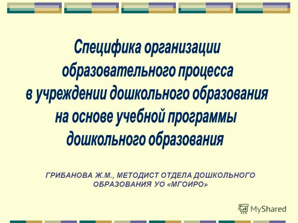 ГРИБАНОВА Ж.М., МЕТОДИСТ ОТДЕЛА ДОШКОЛЬНОГО ОБРАЗОВАНИЯ УО «МГОИРО»