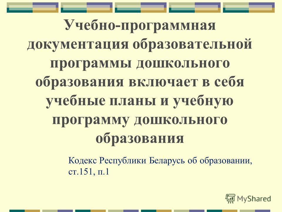 Учебно-программная документация образовательной программы дошкольного образования включает в себя учебные планы и учебную программу дошкольного образования Кодекс Республики Беларусь об образовании, ст.151, п.1