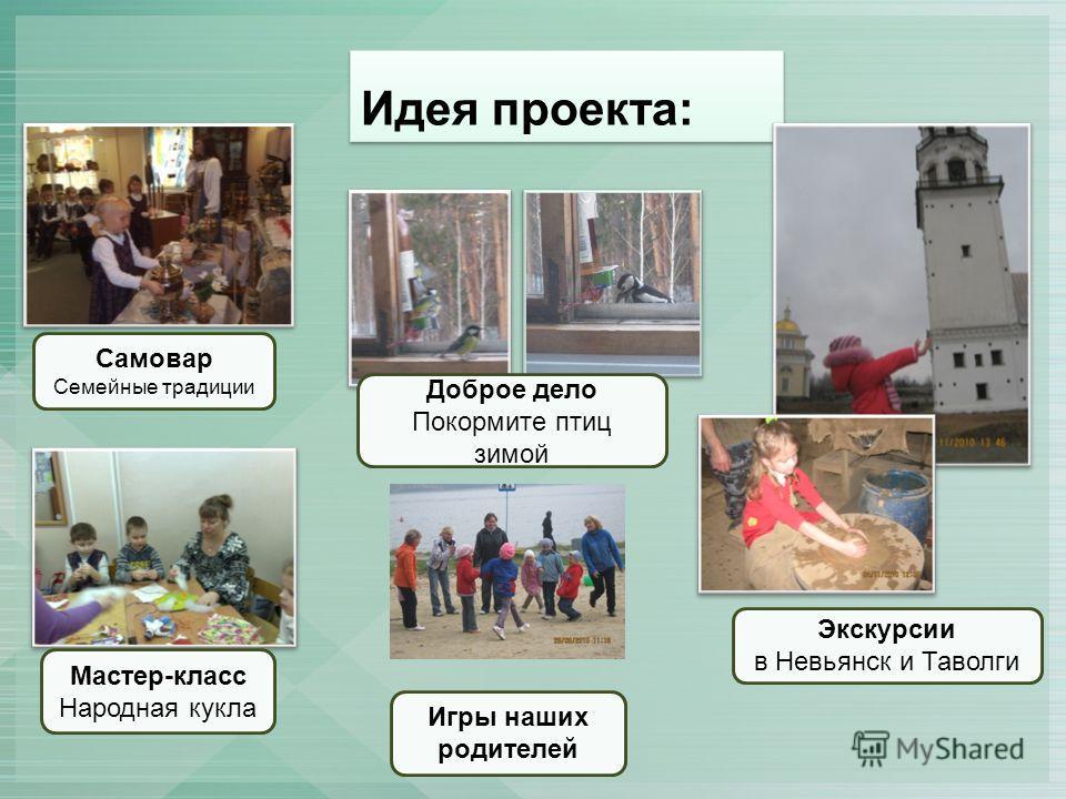 Идея проекта: Доброе дело Покормите птиц зимой Экскурсии в Невьянск и Таволги Мастер-класс Народная кукла Самовар Семейные традиции Игры наших родителей