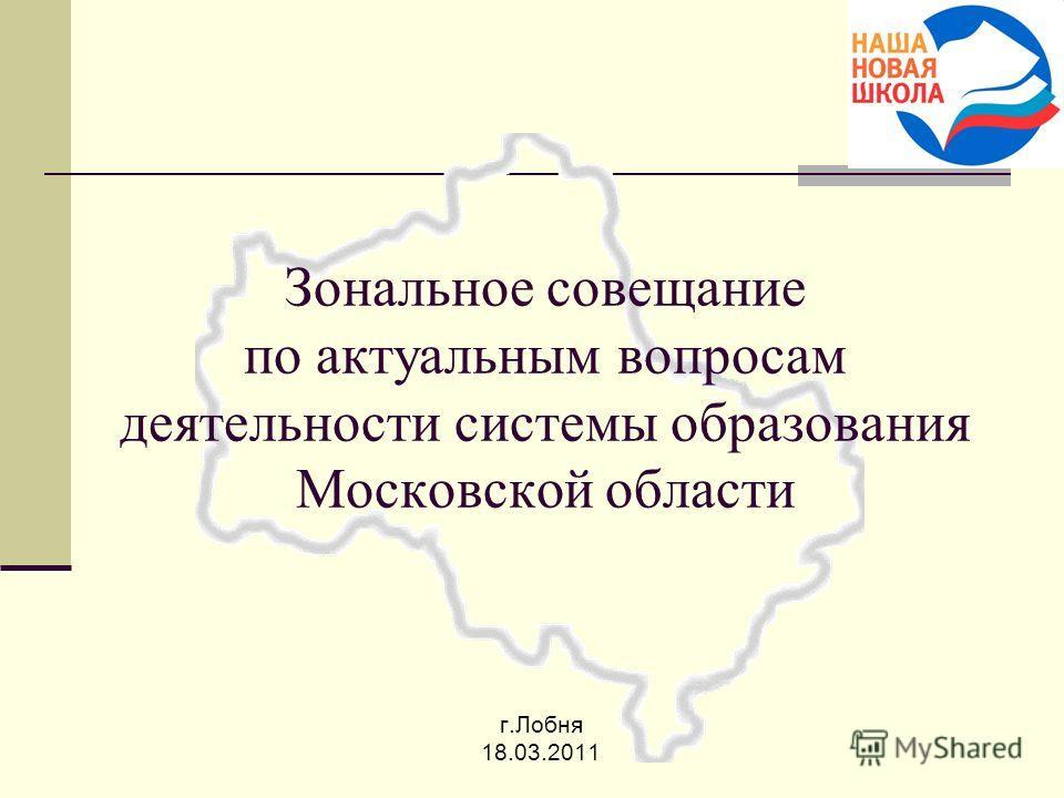Зональное совещание по актуальным вопросам деятельности системы образования Московской области г.Лобня 18.03.2011