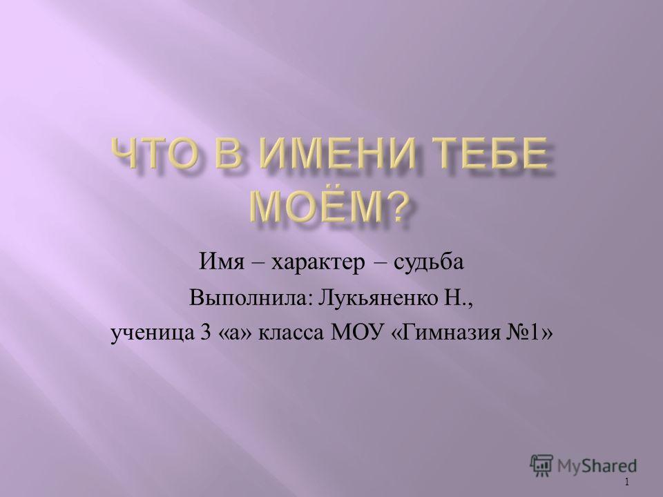 1 Имя – характер – судьба Выполнила : Лукьяненко Н., ученица 3 « а » класса МОУ « Гимназия 1»