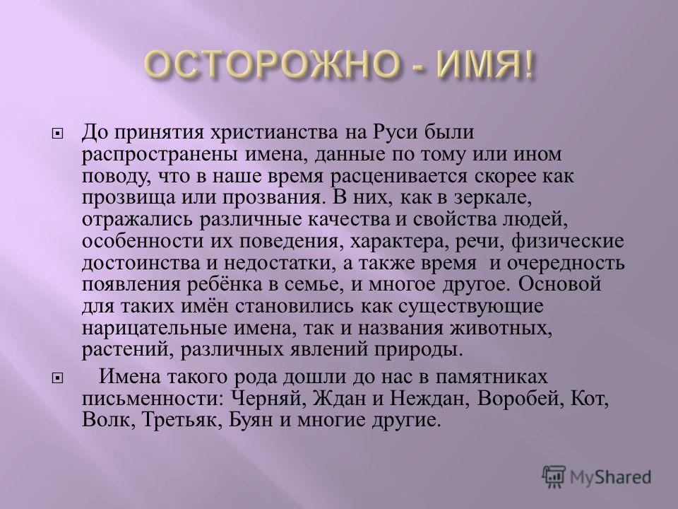 До принятия христианства на Руси были распространены имена, данные по тому или ином поводу, что в наше время расценивается скорее как прозвища или прозвания. В них, как в зеркале, отражались различные качества и свойства людей, особенности их поведен