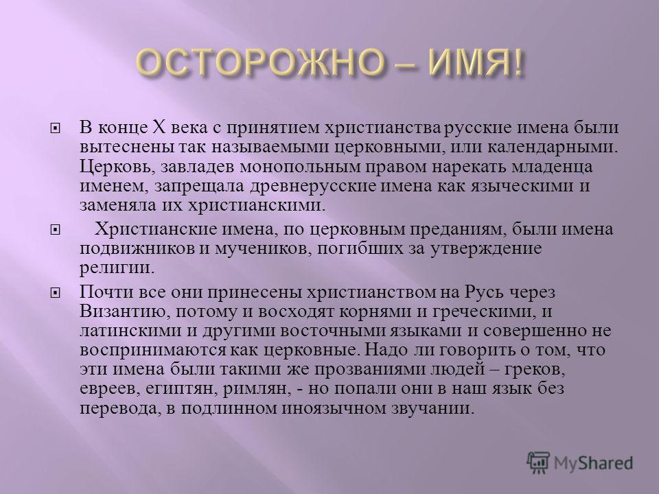 В конце X века с принятием христианства русские имена были вытеснены так называемыми церковными, или календарными. Церковь, завладев монопольным правом нарекать младенца именем, запрещала древнерусские имена как языческими и заменяла их христианскими
