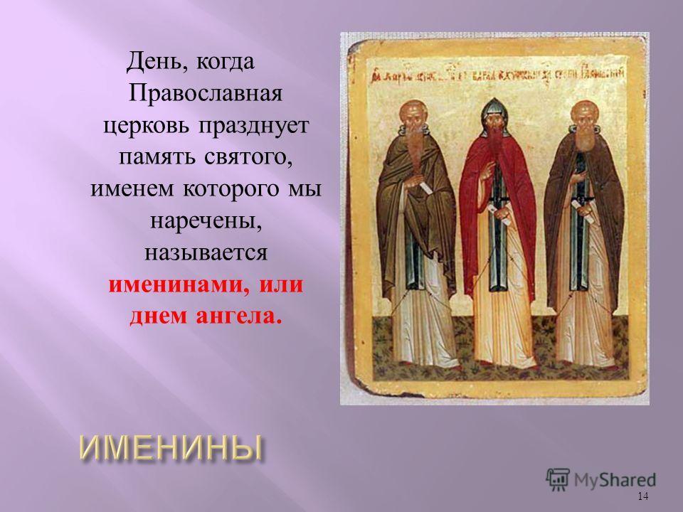 День, когда Православная церковь празднует память святого, именем которого мы наречены, называется именинами, или днем ангела. 14