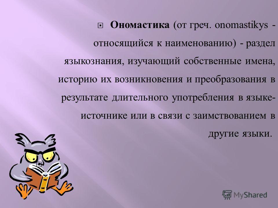 Ономастика ( от греч. onomastik у s - относящийся к наименованию ) - раздел языкознания, изучающий собственные имена, историю их возникновения и преобразования в результате длительного употребления в языке - источнике или в связи с заимствованием в д