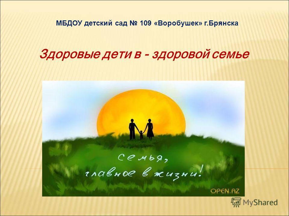 МБДОУ детский сад 109 «Воробушек» г.Брянска Здоровые дети в - здоровой семье