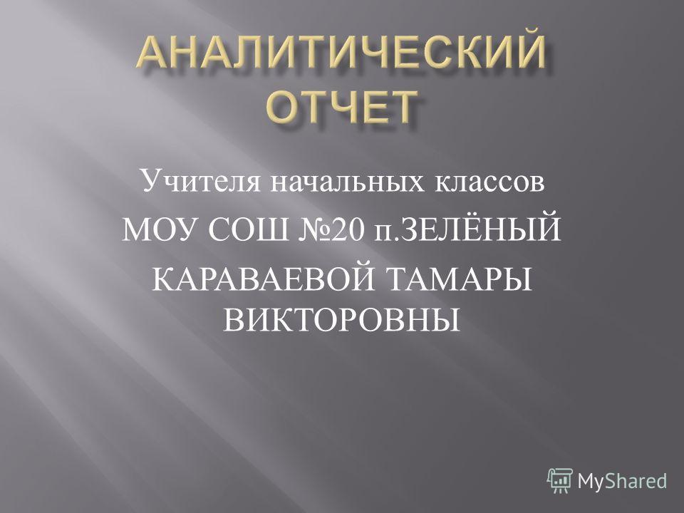 Учителя начальных классов МОУ СОШ 20 п. ЗЕЛЁНЫЙ КАРАВАЕВОЙ ТАМАРЫ ВИКТОРОВНЫ