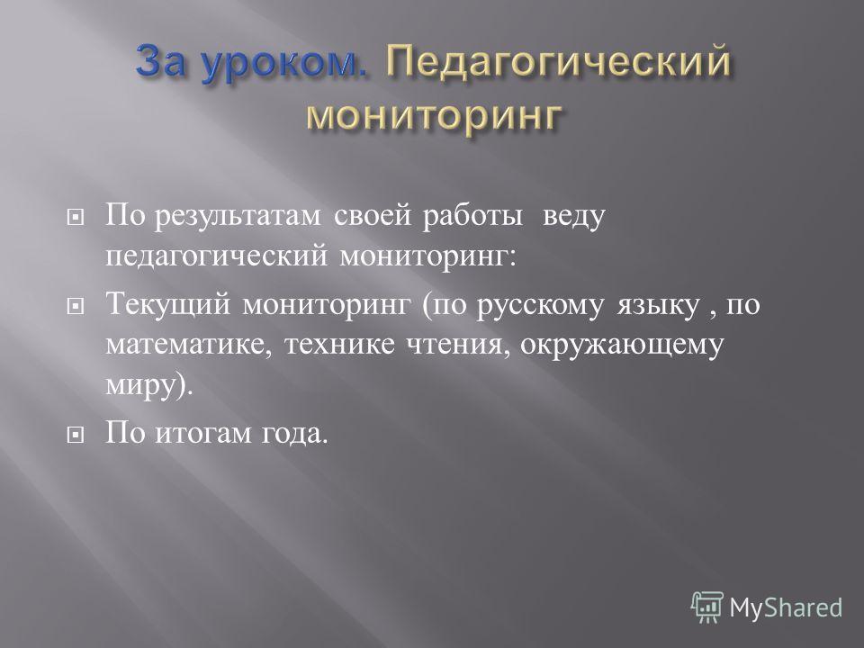 По результатам своей работы веду педагогический мониторинг : Текущий мониторинг ( по русскому языку, по математике, технике чтения, окружающему миру ). По итогам года.
