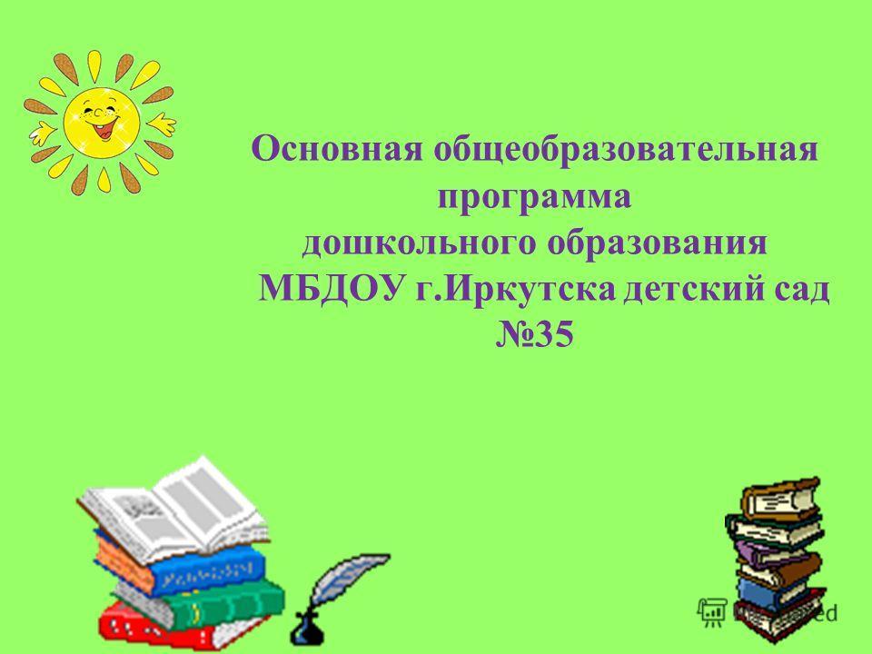 Основная общеобразовательная программа дошкольного образования МБДОУ г.Иркутска детский сад 35