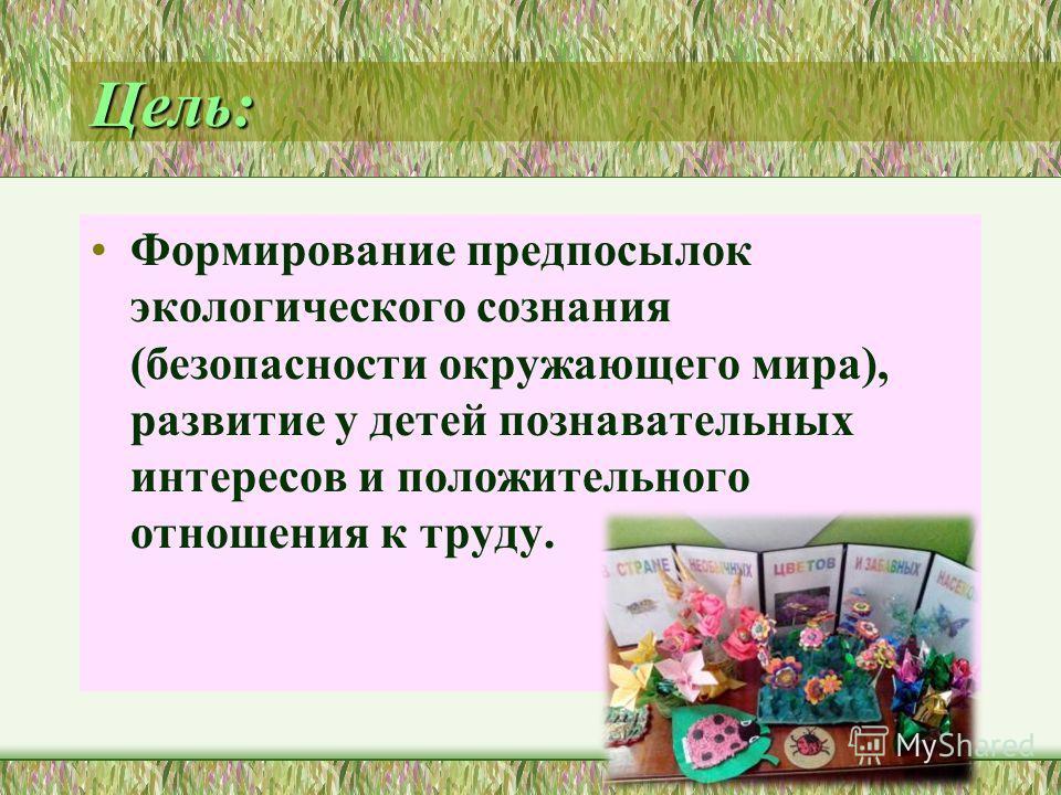 Цель: Формирование предпосылок экологического сознания (безопасности окружающего мира), развитие у детей познавательных интересов и положительного отношения к труду.