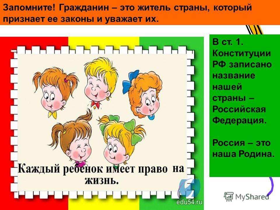 Запомните! Гражданин – это житель страны, который признает ее законы и уважает их. В ст. 1. Конституции РФ записано название нашей страны – Российская Федерация. Россия – это наша Родина.