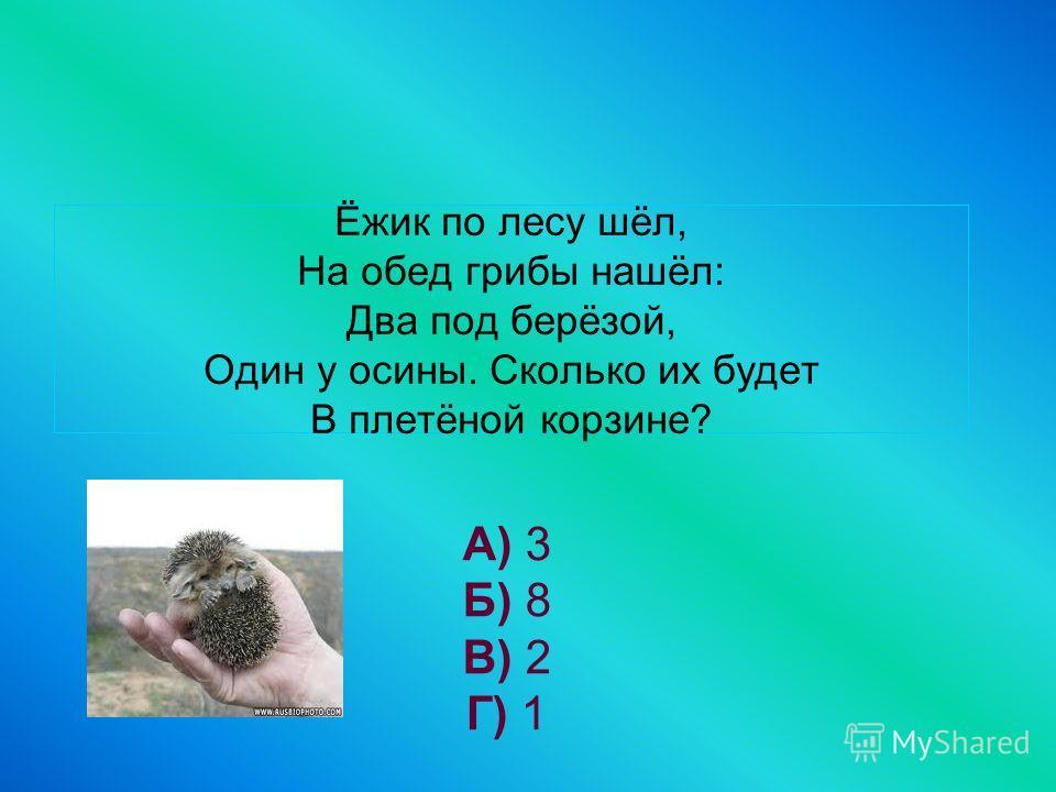 Ёжик по лесу шёл, На обед грибы нашёл: Два под берёзой, Один у осины. Сколько их будет В плетёной корзине? А) 3 Б) 8 В) 2 Г) 1