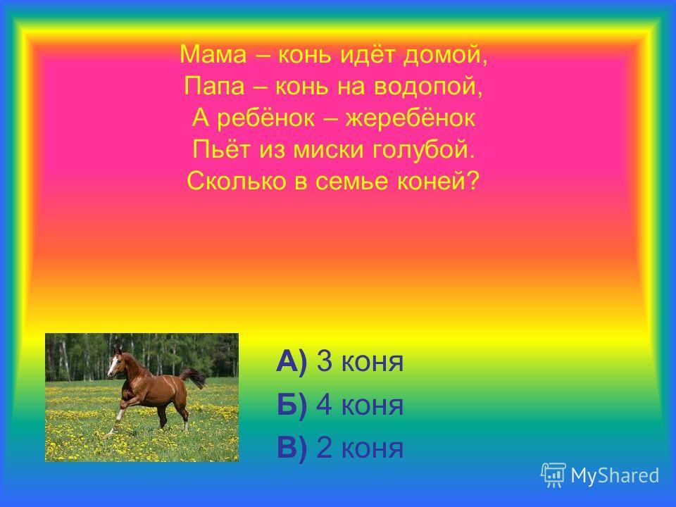 Мама – конь идёт домой, Папа – конь на водопой, А ребёнок – жеребёнок Пьёт из миски голубой. Сколько в семье коней? А) 3 коня Б) 4 коня В) 2 коня