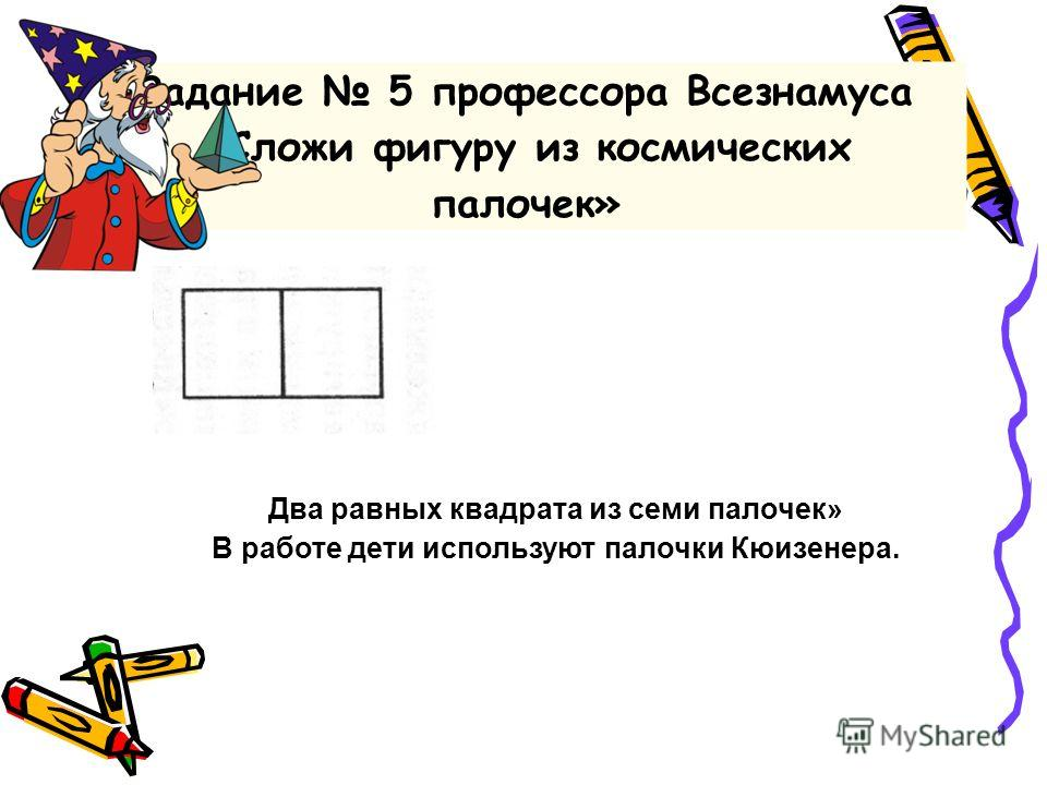 Два равных квадрата из семи палочек» В работе дети используют палочки Кюизенера. Задание 5 профессора Всезнамуса «Сложи фигуру из космических палочек»