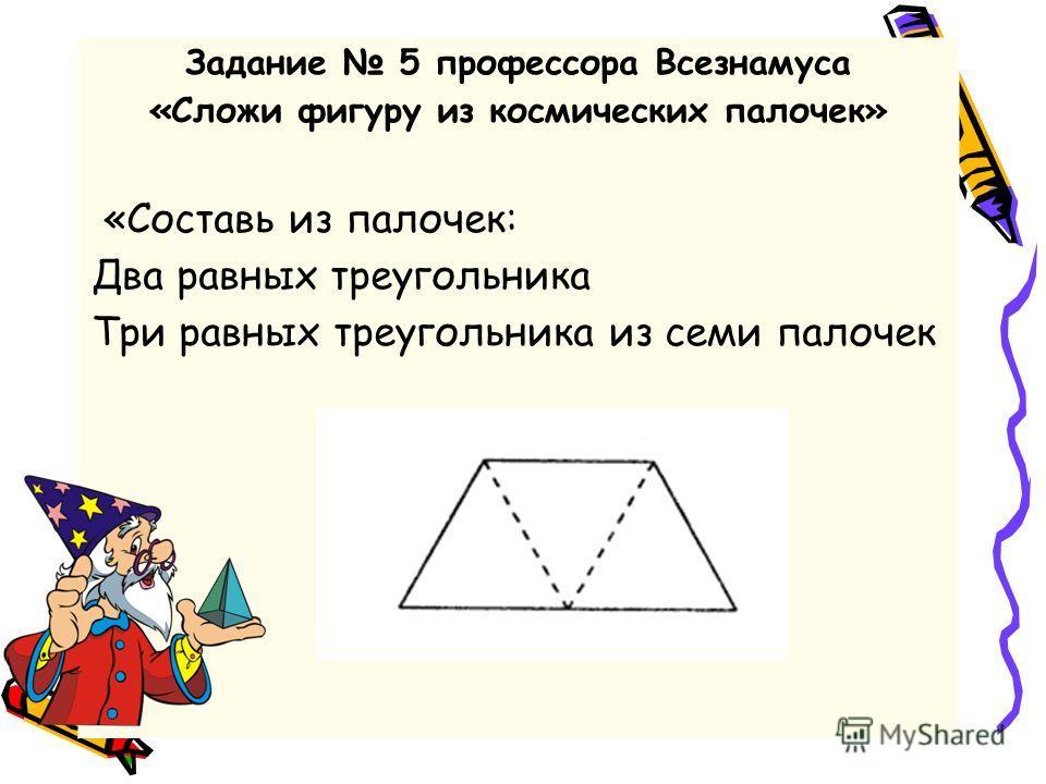 Задание 5 профессора Всезнамуса «Сложи фигуру из космических палочек» «Составь из палочек: Два равных треугольника Три равных треугольника из семи палочек