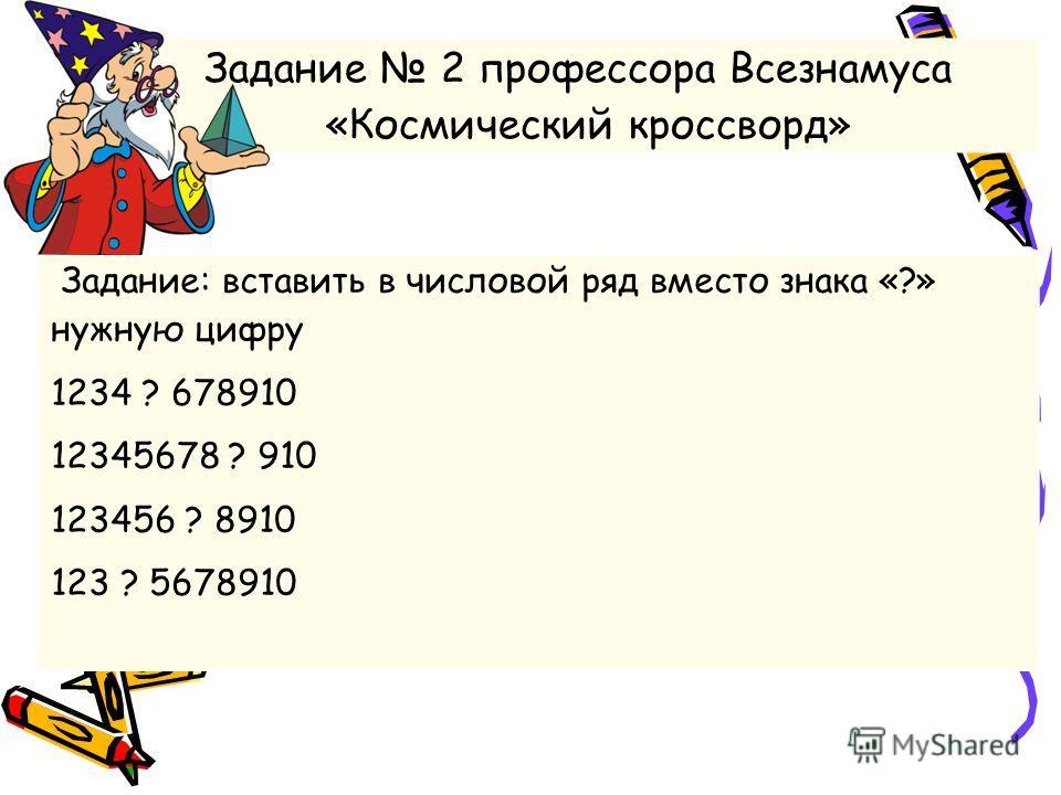 Задание 2 профессора Всезнамуса «Космический кроссворд» Задание: вставить в числовой ряд вместо знака «?» нужную цифру 1234 ? 678910 12345678 ? 910 123456 ? 8910 123 ? 5678910