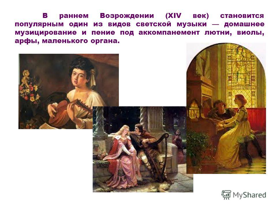 В раннем Возрождении (XIV век) становится популярным один из видов светской музыки домашнее музицирование и пение под аккомпанемент лютни, виолы, арфы, маленького органа.