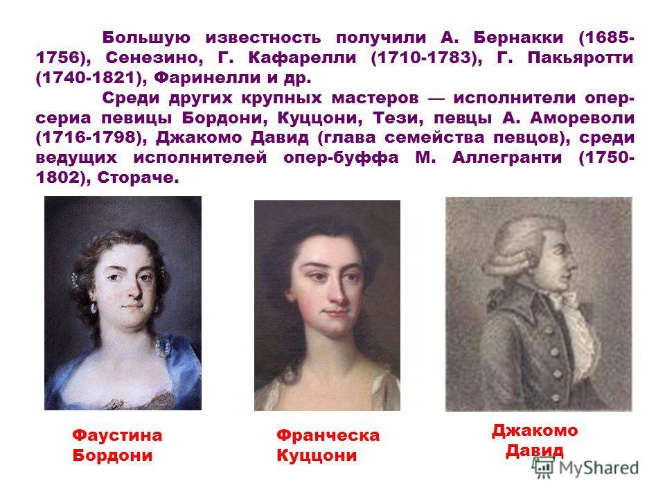 Большую известность получили А. Бернакки (1685- 1756), Сенезино, Г. Кафарелли (1710-1783), Г. Пакьяротти (1740-1821), Фаринелли и др. Среди других крупных мастеров исполнители опер- сериа певицы Бордони, Куццони, Тези, певцы А. Амореволи (1716-1798),