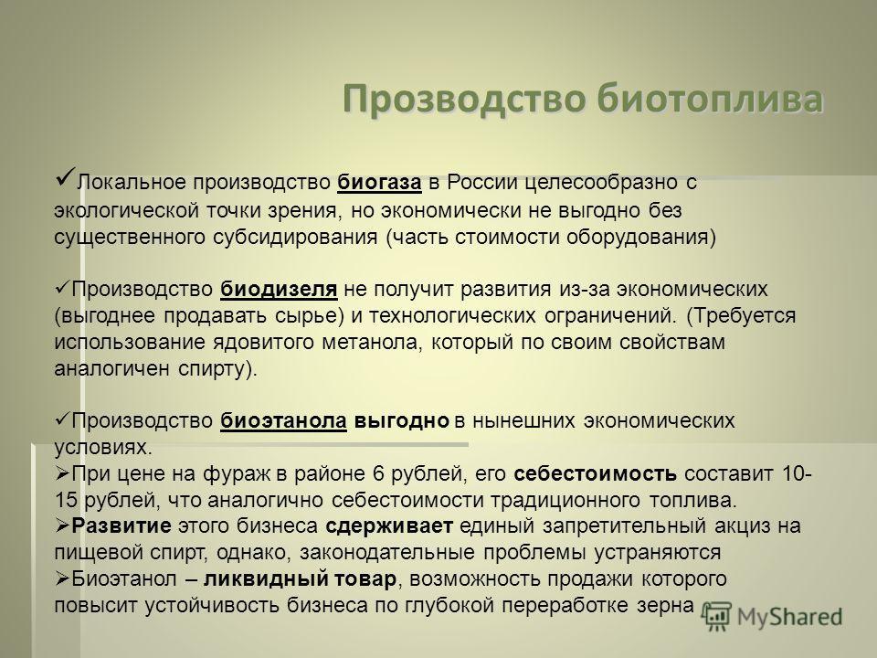 Прозводство биотоплива Локальное производство биогаза в России целесообразно с экологической точки зрения, но экономически не выгодно без существенного субсидирования (часть стоимости оборудования) Производство биодизеля не получит развития из-за эко