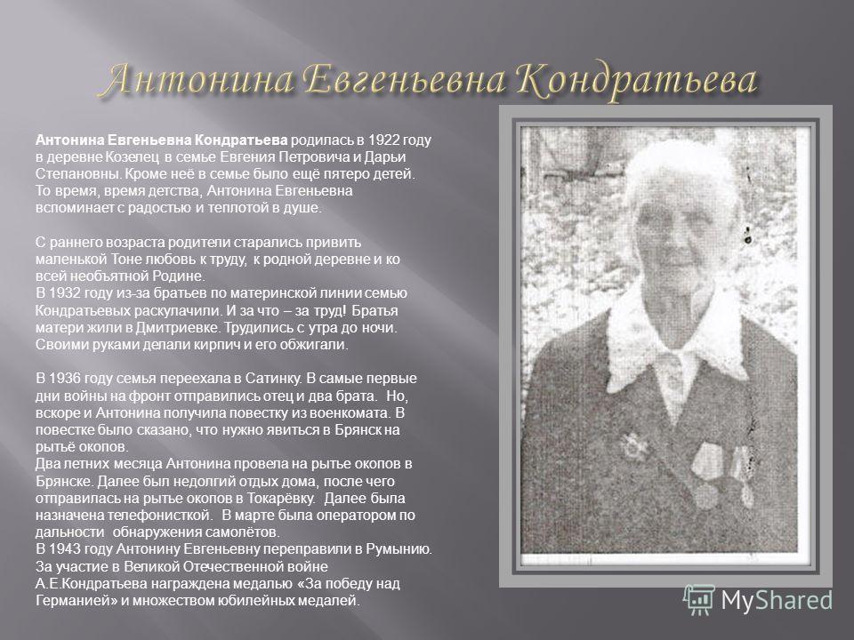 Антонина Евгеньевна Кондратьева родилась в 1922 году в деревне Козелец в семье Евгения Петровича и Дарьи Степановны. Кроме неё в семье было ещё пятеро детей. То время, время детства, Антонина Евгеньевна вспоминает с радостью и теплотой в душе. С ранн