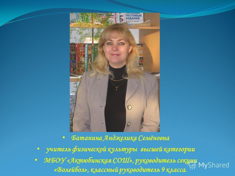 Батанина Анджелика Семёновна учитель физической культуры высшей категории МБОУ «Актюбинская СОШ», руководитель секции «Волейбол», классный руководитель 9 класса.