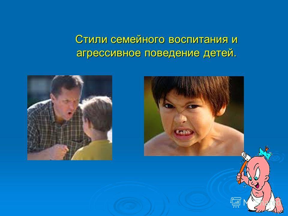 Стили семейного воспитания и агрессивное поведение детей.