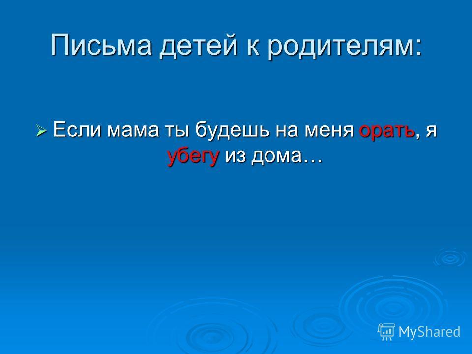 Если мама ты будешь на меня орать, я убегу из дома… Если мама ты будешь на меня орать, я убегу из дома… Письма детей к родителям:
