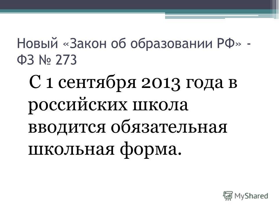 Новый «Закон об образовании РФ» - ФЗ 273 С 1 сентября 2013 года в российских школа вводится обязательная школьная форма.