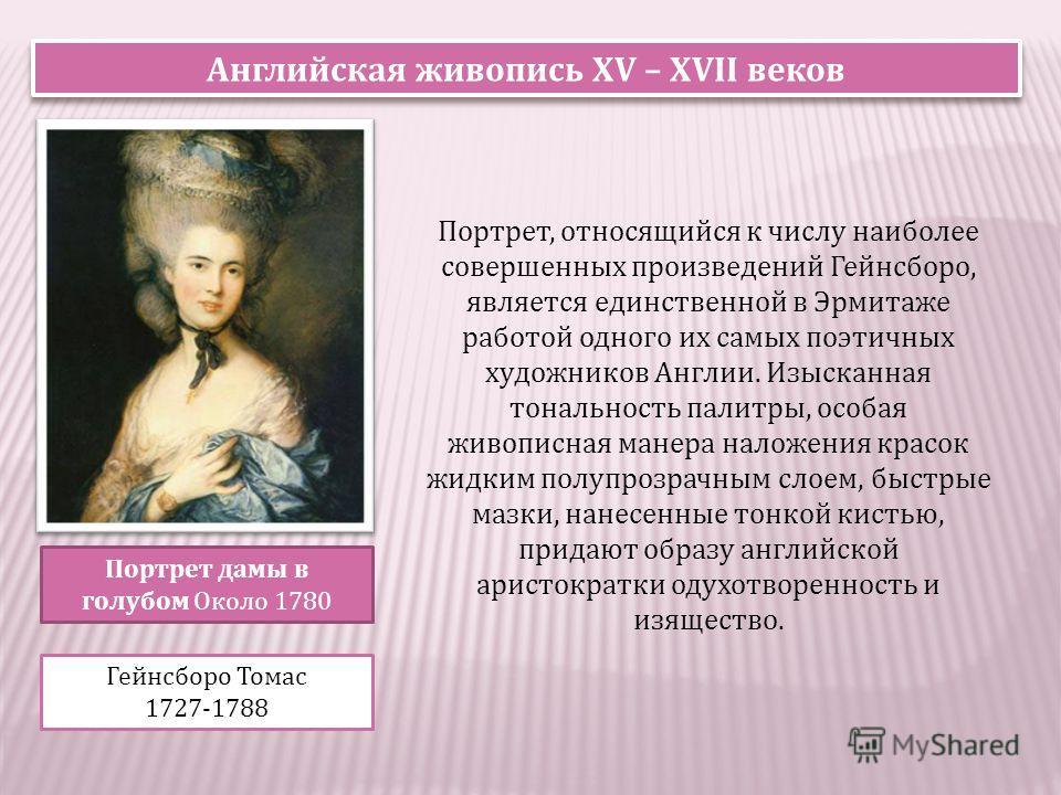 Портрет дамы в голубом Около 1780 Гейнсборо Томас 1727-1788 Портрет, относящийся к числу наиболее совершенных произведений Гейнсборо, является единственной в Эрмитаже работой одного их самых поэтичных художников Англии. Изысканная тональность палитры