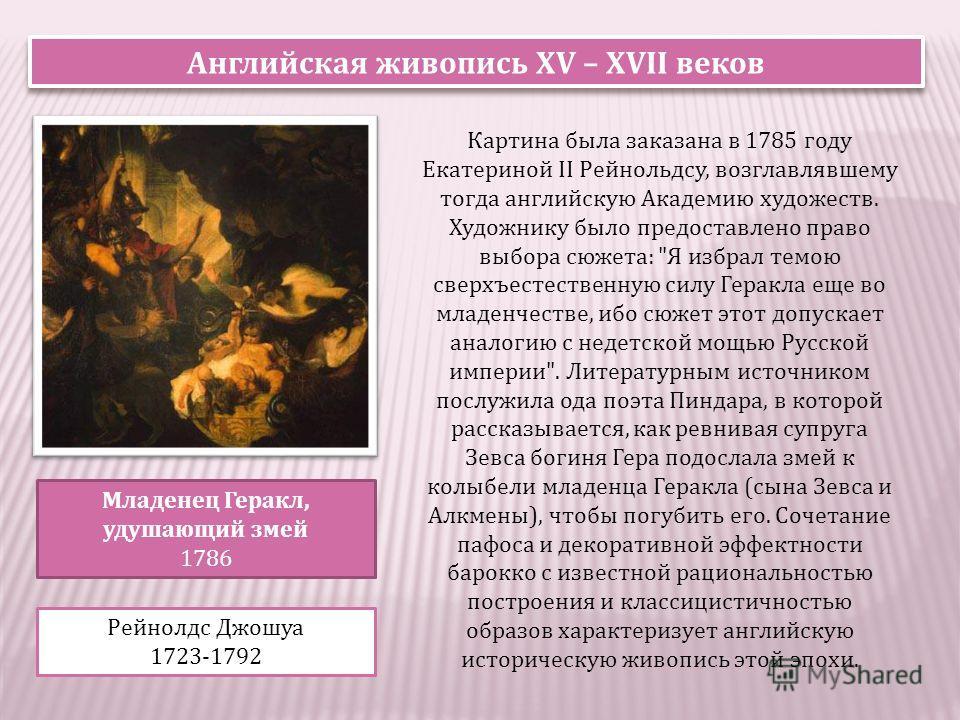 Английская живопись XV – XVII веков Младенец Геракл, удушающий змей 1786 Рейнолдс Джошуа 1723-1792 Картина была заказана в 1785 году Екатериной II Рейнольдсу, возглавлявшему тогда английскую Академию художеств. Художнику было предоставлено право выбо