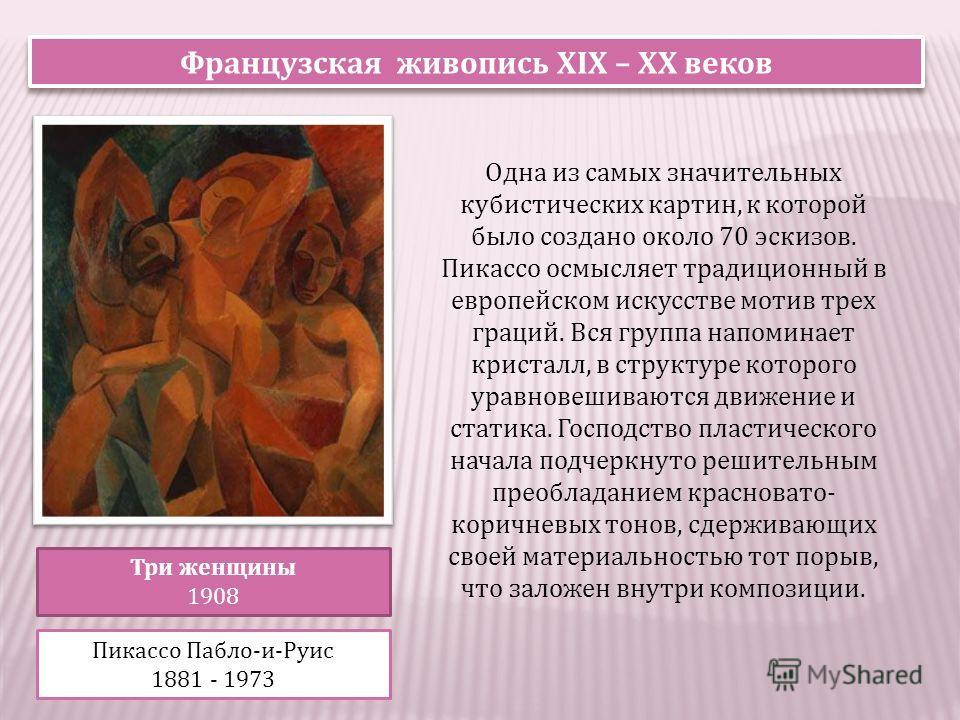 Французская живопись XIX – XX веков Три женщины 1908 Пикассо Пабло-и-Руис 1881 - 1973 Одна из самых значительных кубистических картин, к которой было создано около 70 эскизов. Пикассо осмысляет традиционный в европейском искусстве мотив трех граций.